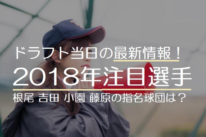 【ドラフト当日最新情報】2018年10月25日のドラフト予想!根尾、吉田、小園、藤原、上茶谷の指名球団は?