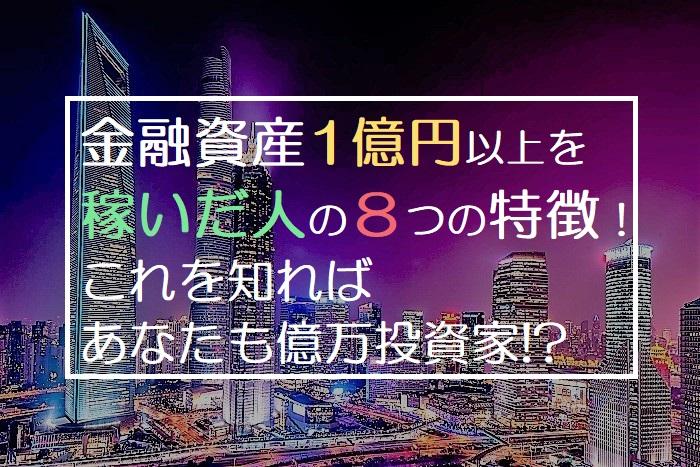 金融資産1億円以上を 稼いだ人の8つの特徴! これを知れば あなたも億万投資家!?