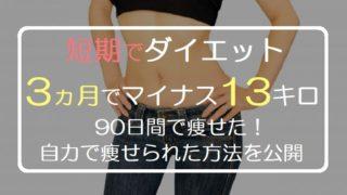 短期でダイエット 3ヵ月でマイナス13キロ 90日間で痩せた! 自力で痩せられた方法を公開