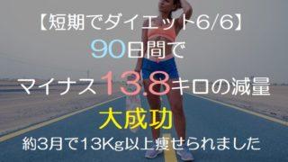 【短期でダイエット6/6】 90日間で マイナス13.8キロの減量 大成功 約3月で13Kg以上痩せられました