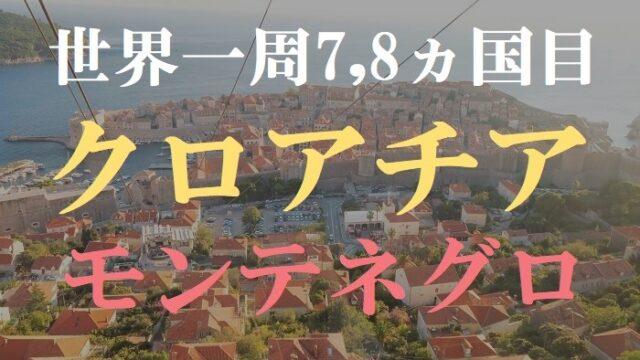 【動画で解説】世界一周7,8ヵ国目はクロアチア・モンテネグロ!ドゥブロヴニクやコトル観光