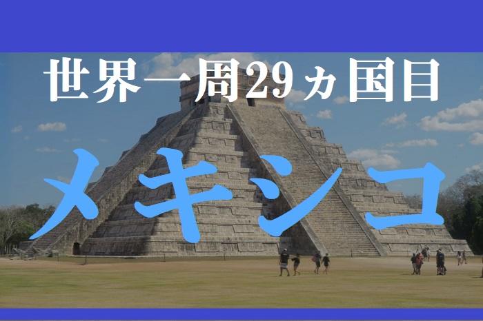 【動画で解説】世界一周29ヵ国目はメキシコ!マヤ文明のセノーテやカンクンの海